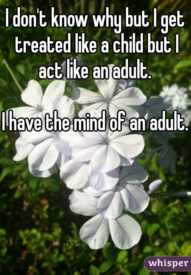 I don't know why but I get treated like a child but I act like an adult.   I have the mind of an adult.