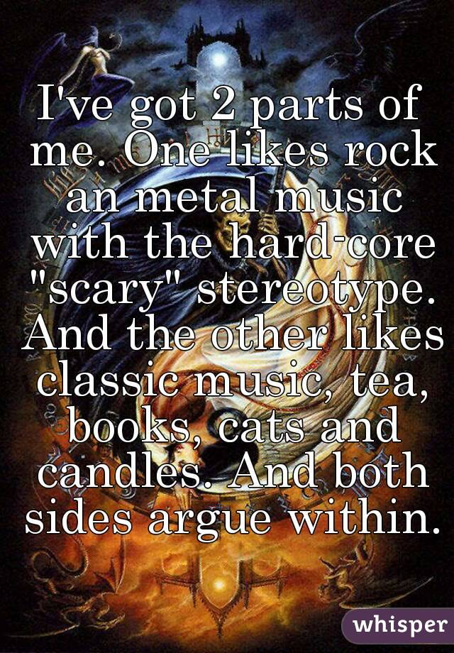"I've got 2 parts of me. One likes rock an metal music with the hard-core ""scary"" stereotype. And the other likes classic music, tea, books, cats and candles. And both sides argue within."
