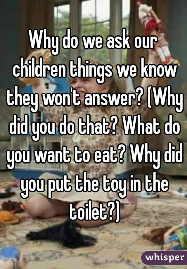 Why do we ask our children things we know they won't answer? (Why did you do that? What do you want to eat? Why did you put the toy in the toilet?)