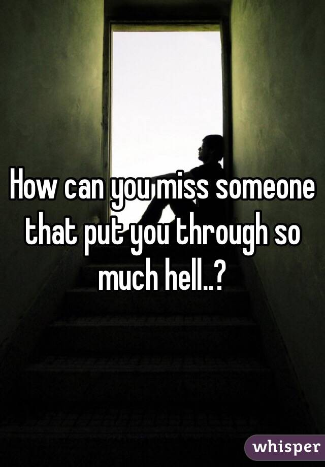 How can you miss someone that put you through so much hell..?