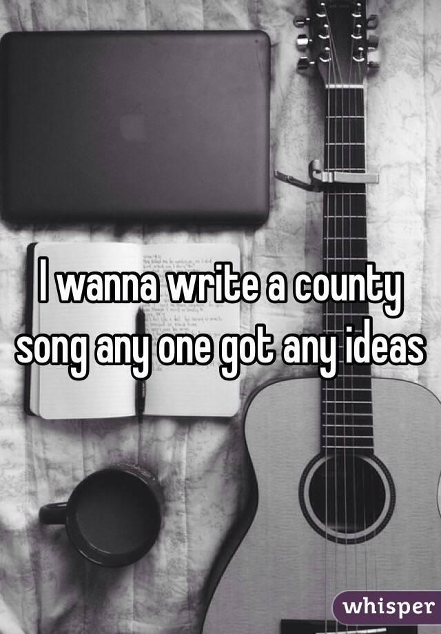 I wanna write a county song any one got any ideas
