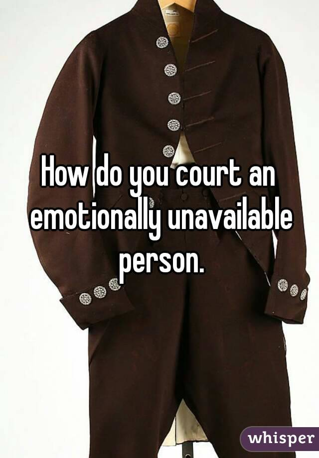 How do you court an emotionally unavailable person.