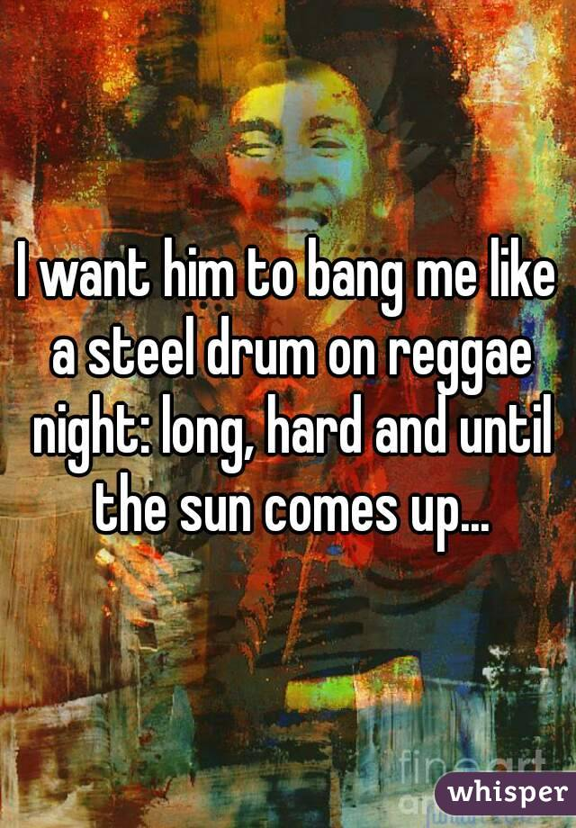 I want him to bang me like a steel drum on reggae night: long, hard and until the sun comes up...