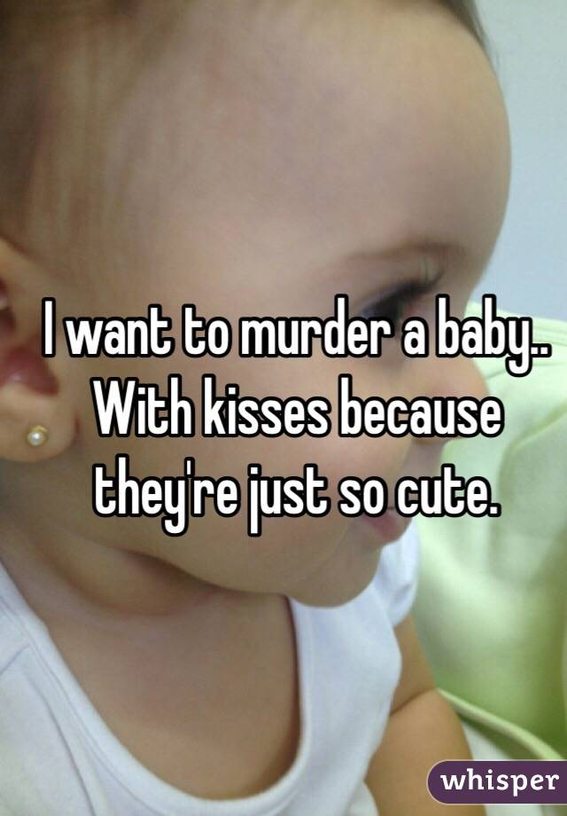 I want to murder a baby.. With kisses because they're just so cute.