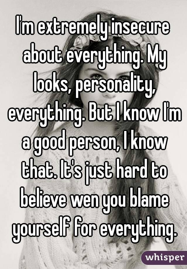 I'm extremely insecure about everything. My looks, personality, everything. But I know I'm a good person, I know that. It's just hard to believe wen you blame yourself for everything.