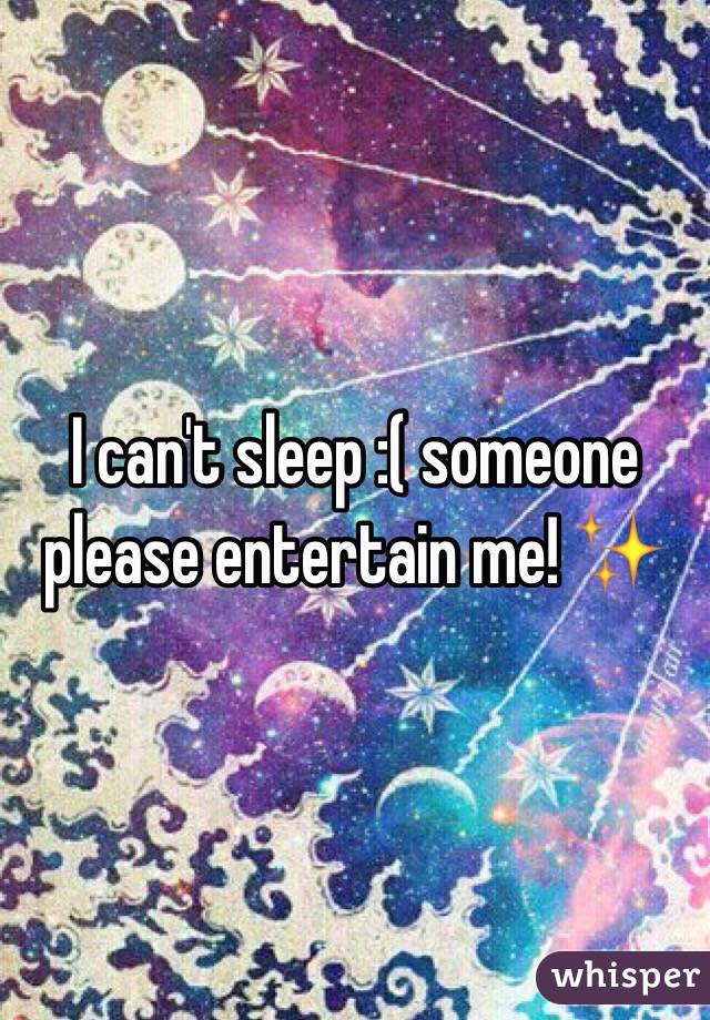 I can't sleep :( someone please entertain me! ✨