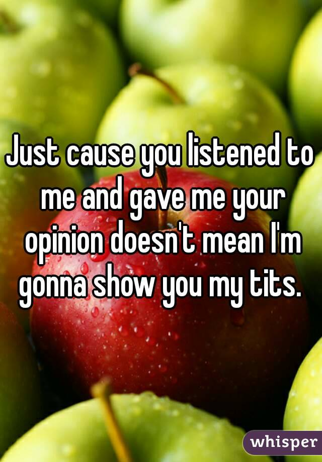 Just cause you listened to me and gave me your opinion doesn't mean I'm gonna show you my tits.