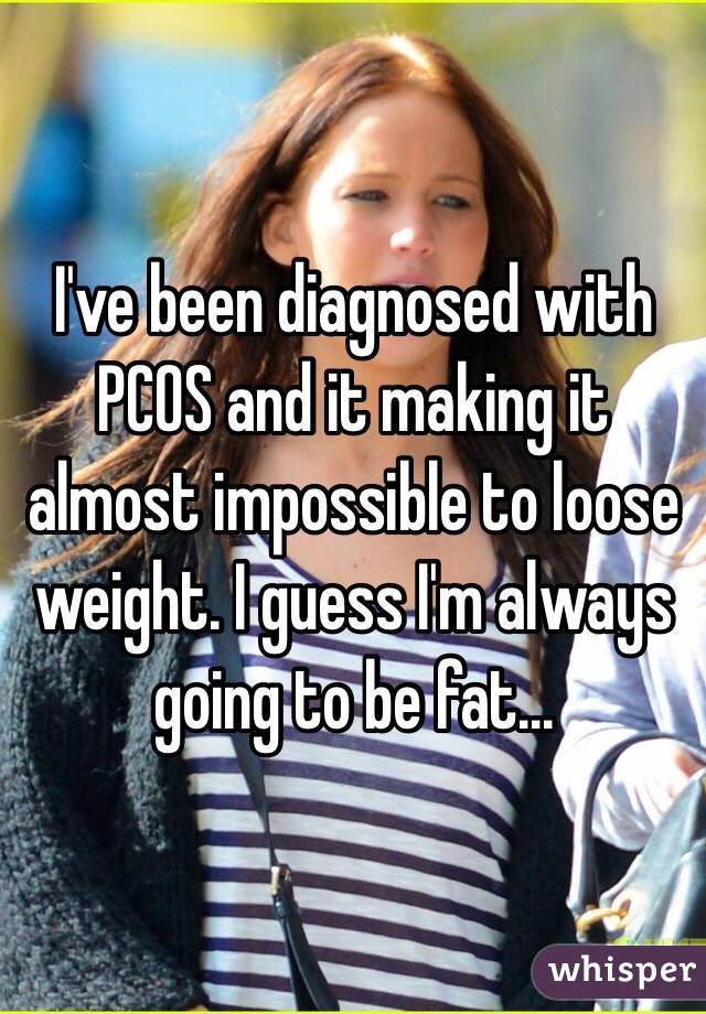 I've been diagnosed with PCOS and it making it almost impossible to loose weight. I guess I'm always going to be fat...