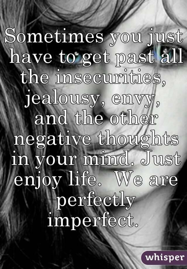 Sometimes you just have to get past all the insecurities,  jealousy, envy,  and the other negative thoughts in your mind. Just enjoy life.  We are perfectly imperfect.