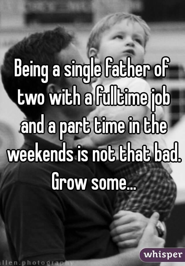 Being a single father of two with a fulltime job and a part time in the weekends is not that bad. Grow some...