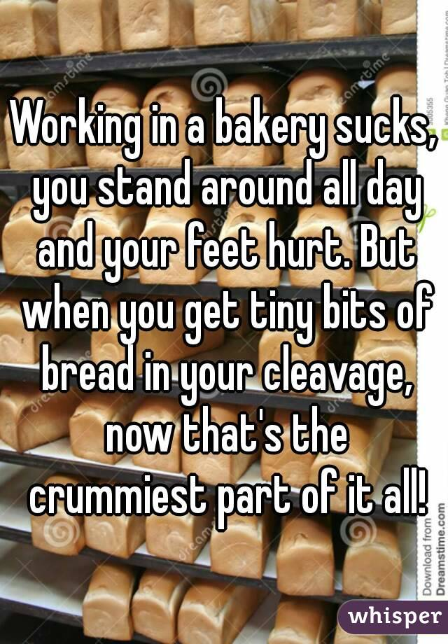 Working in a bakery sucks, you stand around all day and your feet hurt. But when you get tiny bits of bread in your cleavage, now that's the crummiest part of it all!