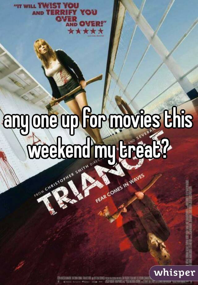 any one up for movies this weekend my treat?