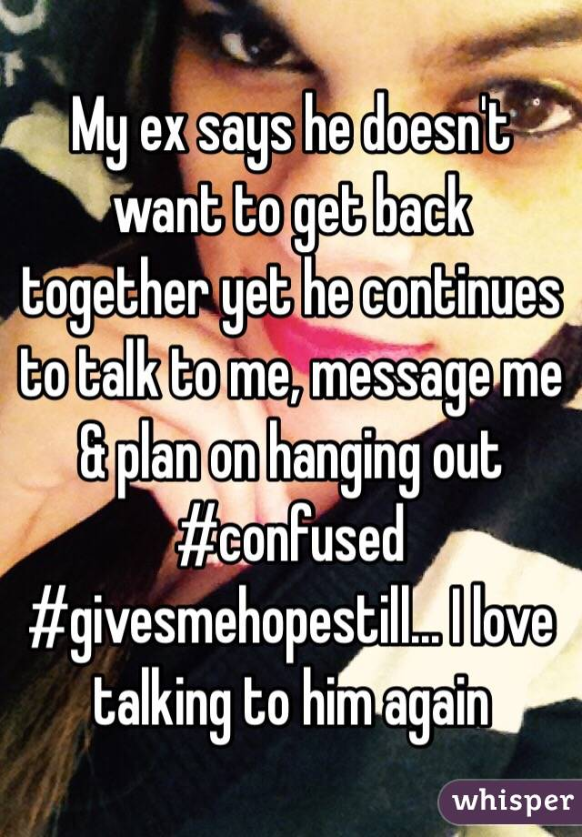 My ex says he doesn't want to get back together yet he continues to talk to me, message me & plan on hanging out #confused #givesmehopestill... I love talking to him again
