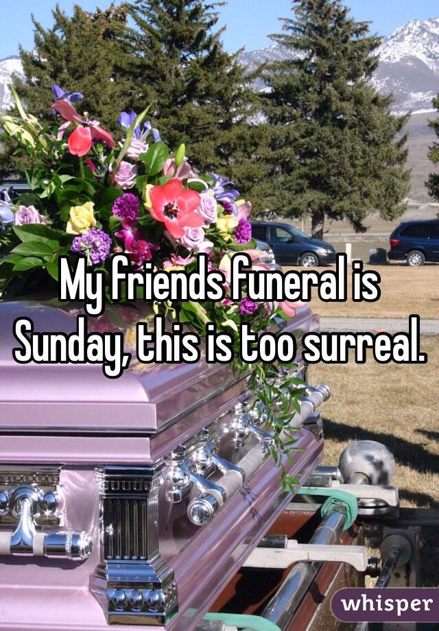 My friends funeral is Sunday, this is too surreal.
