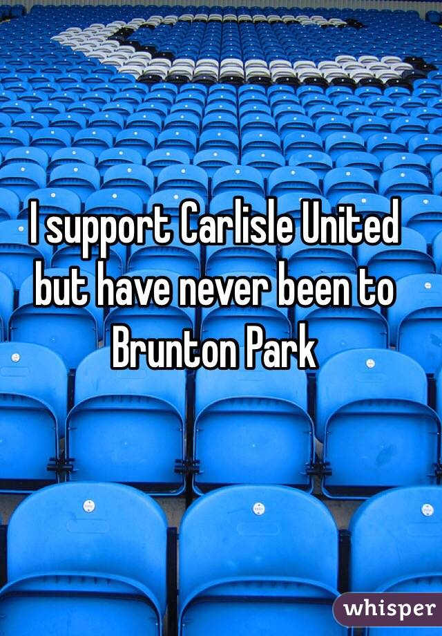 I support Carlisle United but have never been to Brunton Park
