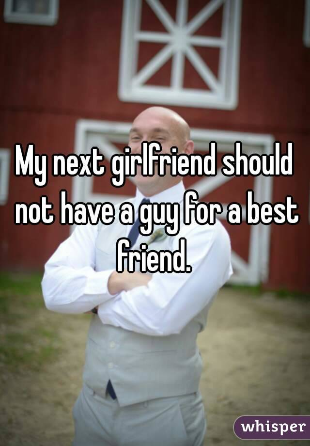 My next girlfriend should not have a guy for a best friend.