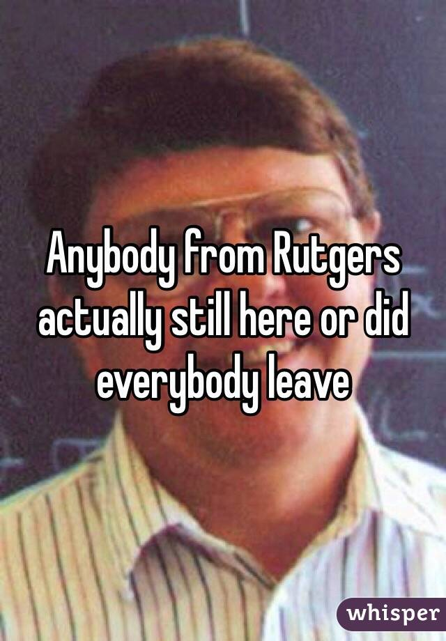Anybody from Rutgers actually still here or did everybody leave