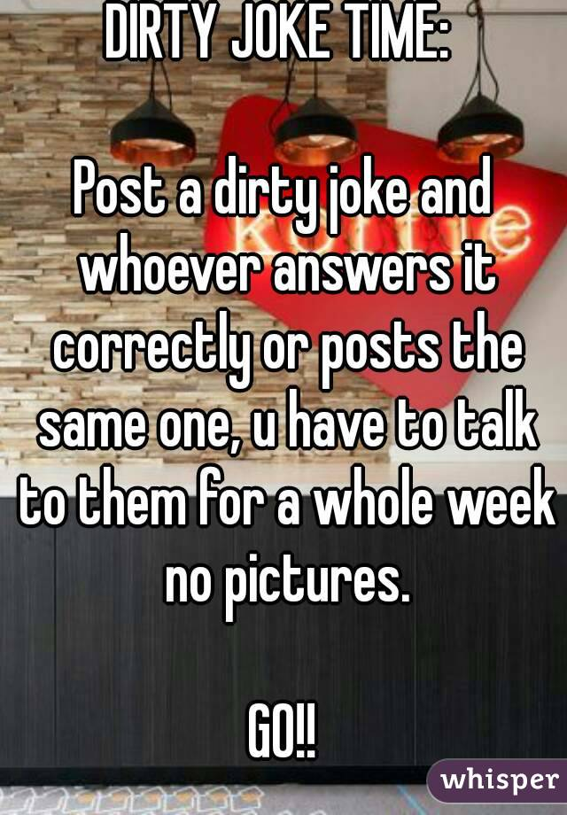 DIRTY JOKE TIME:   Post a dirty joke and whoever answers it correctly or posts the same one, u have to talk to them for a whole week no pictures.  GO!!