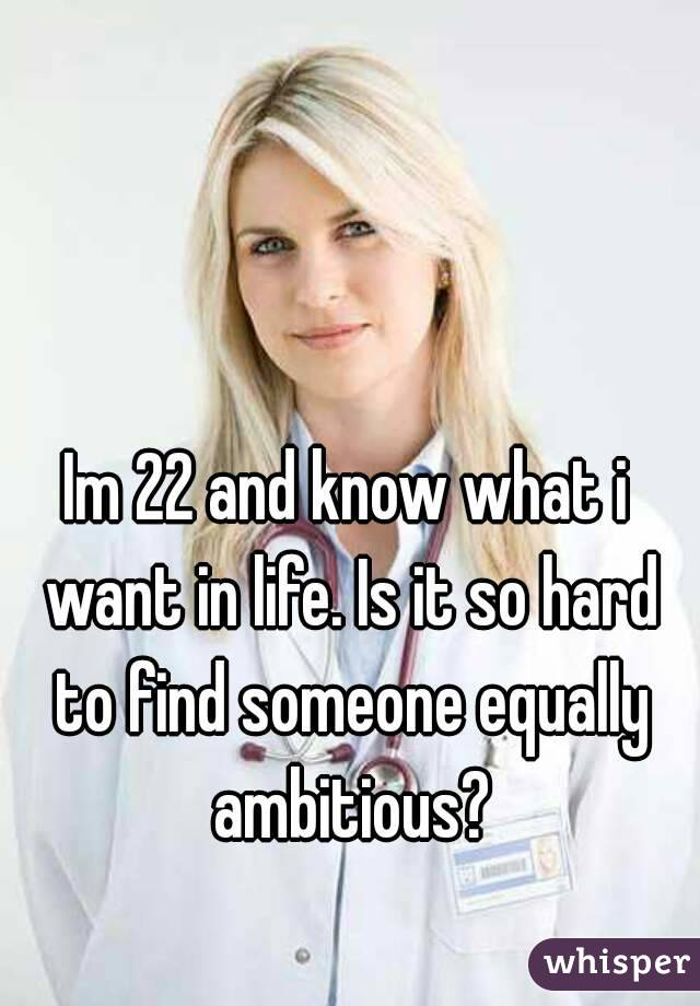 Im 22 and know what i want in life. Is it so hard to find someone equally ambitious?