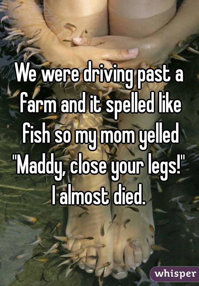 """We were driving past a farm and it spelled like fish so my mom yelled """"Maddy, close your legs!""""  I almost died."""