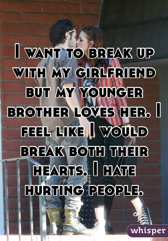 I want to break up with my girlfriend but my younger brother loves her. I feel like I would break both their hearts. I hate hurting people.