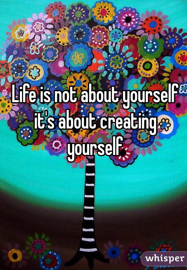 Life is not about yourself it's about creating yourself