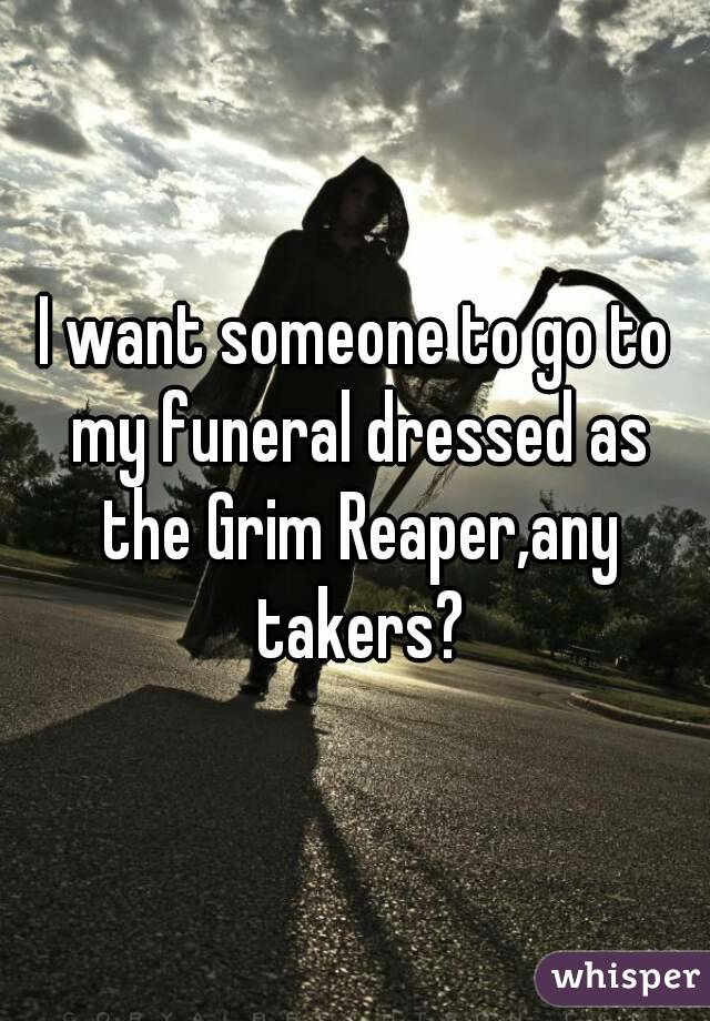 I want someone to go to my funeral dressed as the Grim Reaper,any takers?