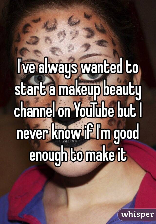 I've always wanted to start a makeup beauty channel on YouTube but I never know if I'm good enough to make it