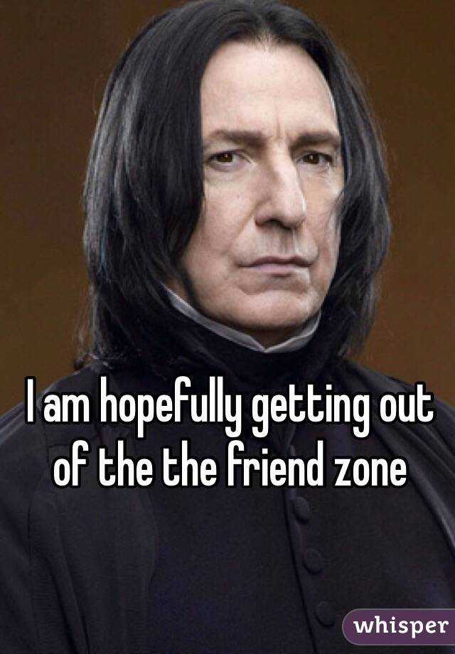I am hopefully getting out of the the friend zone