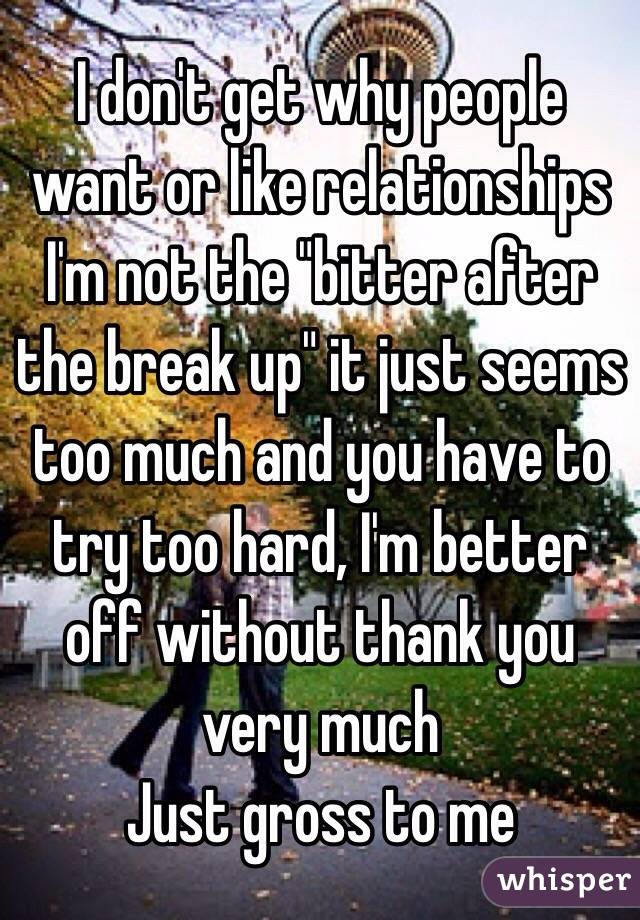 """I don't get why people want or like relationships  I'm not the """"bitter after the break up"""" it just seems too much and you have to try too hard, I'm better off without thank you very much Just gross to me"""