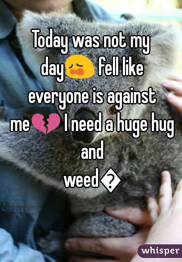 Today was not my day😩 fell like everyone is against me💔 I need a huge hug and weed💔