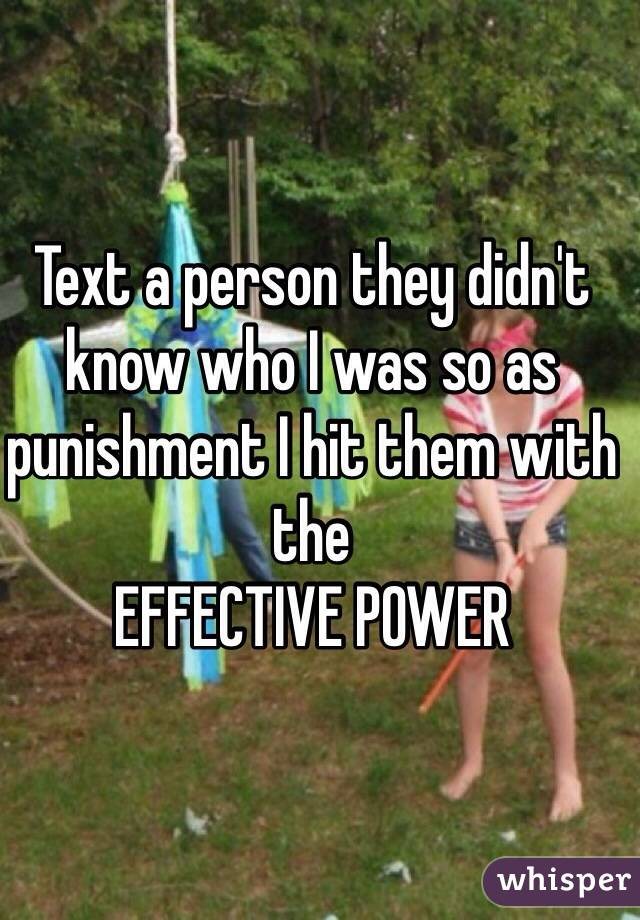 Text a person they didn't know who I was so as punishment I hit them with the EFFECTIVE POWER