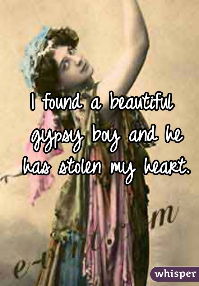 I found a beautiful gypsy boy and he has stolen my heart.
