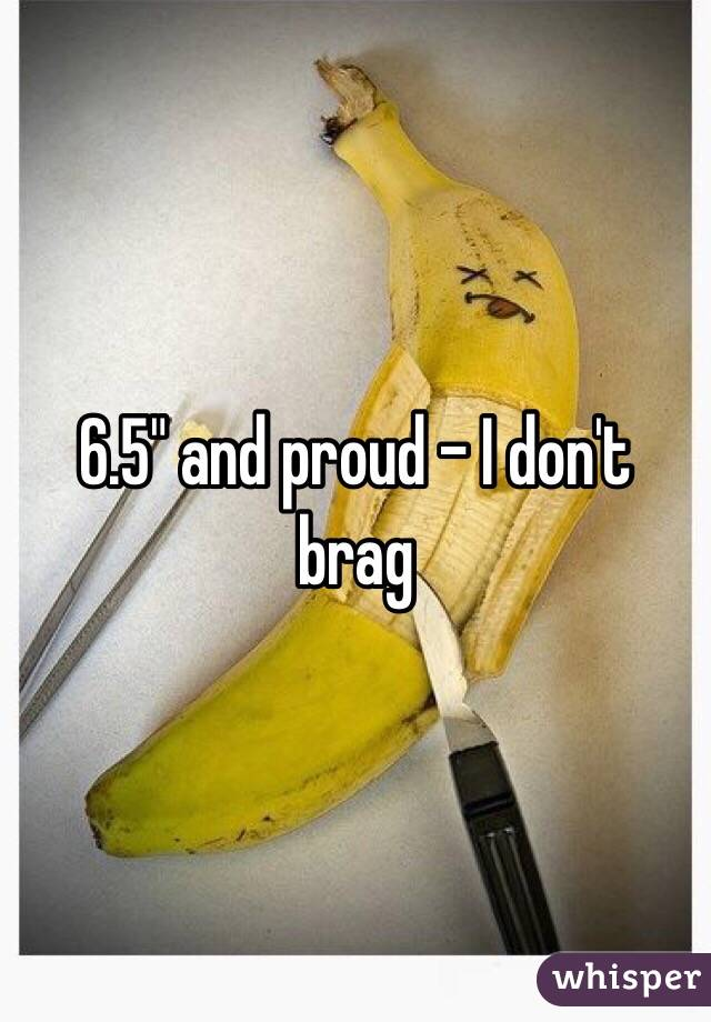 """6.5"""" and proud - I don't brag"""
