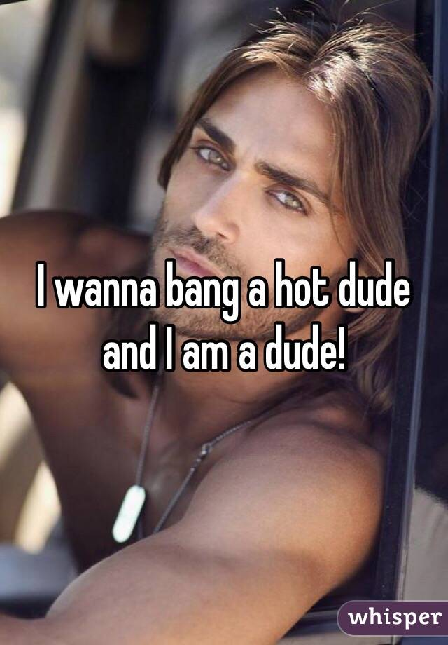 I wanna bang a hot dude and I am a dude!