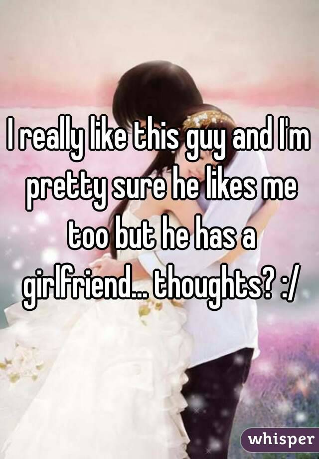 I really like this guy and I'm pretty sure he likes me too but he has a girlfriend... thoughts? :/