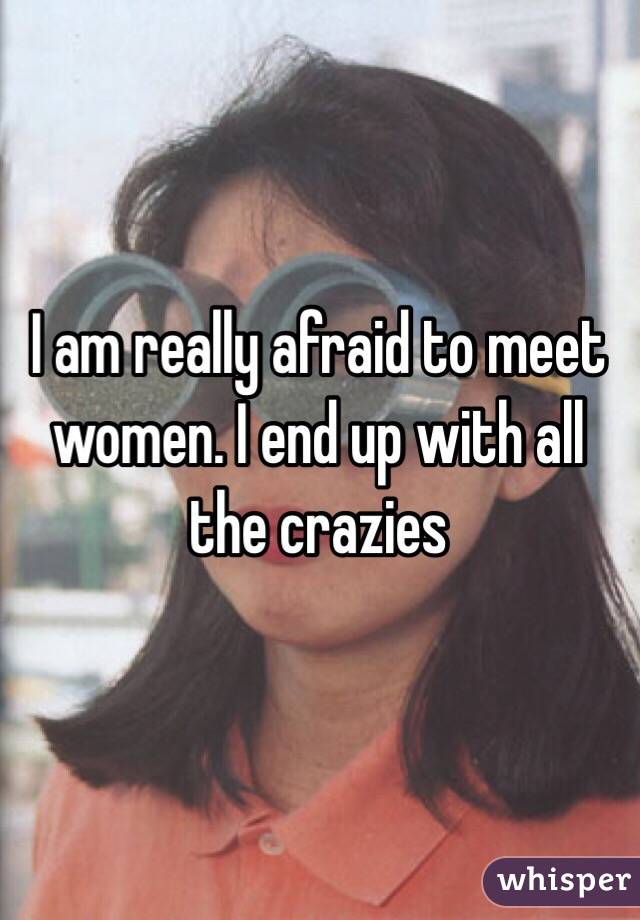I am really afraid to meet women. I end up with all the crazies