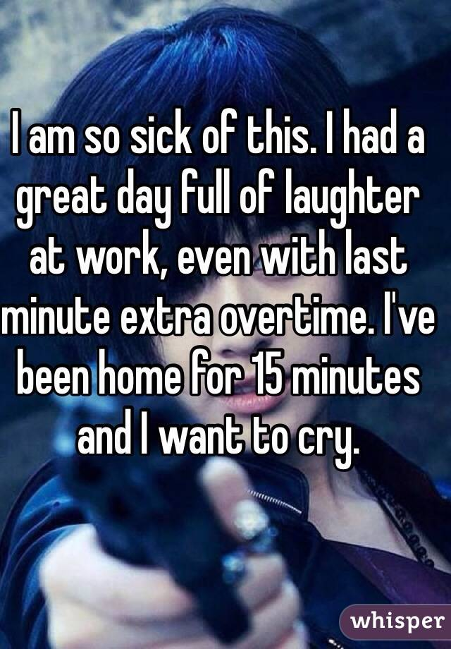 I am so sick of this. I had a great day full of laughter at work, even with last minute extra overtime. I've been home for 15 minutes and I want to cry.