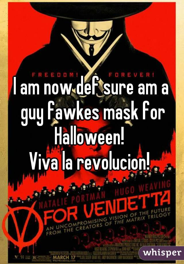 I am now def sure am a guy fawkes mask for Halloween!   Viva la revolucion!