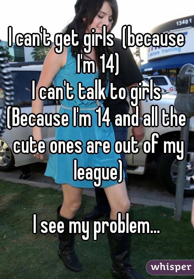 I can't get girls  (because I'm 14) I can't talk to girls (Because I'm 14 and all the cute ones are out of my league)  I see my problem...
