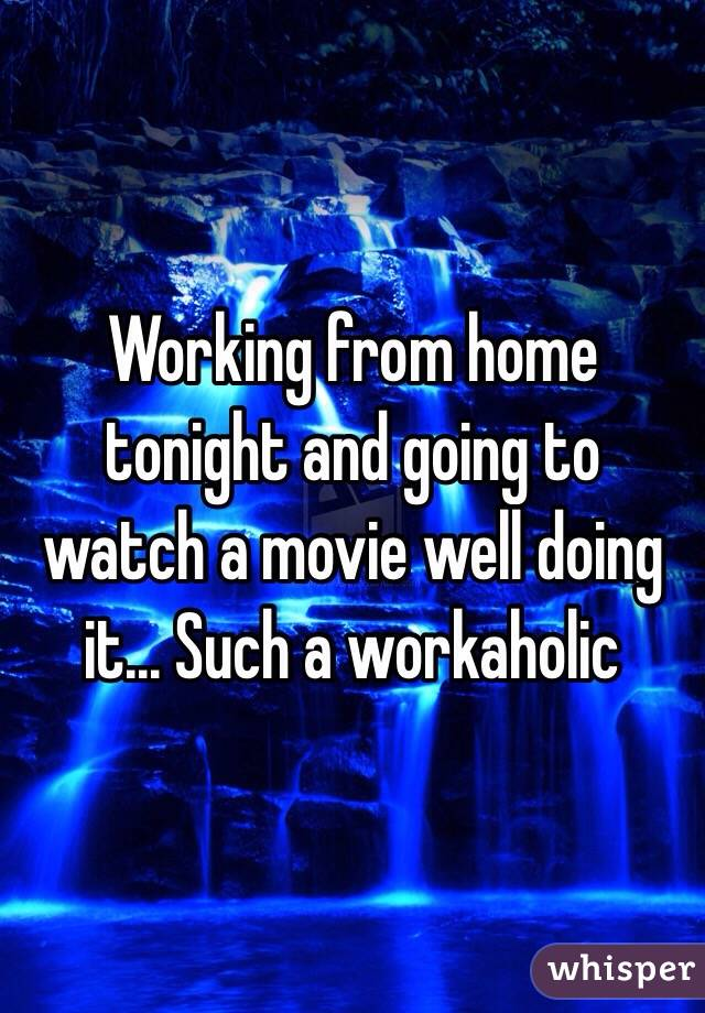 Working from home tonight and going to watch a movie well doing it... Such a workaholic