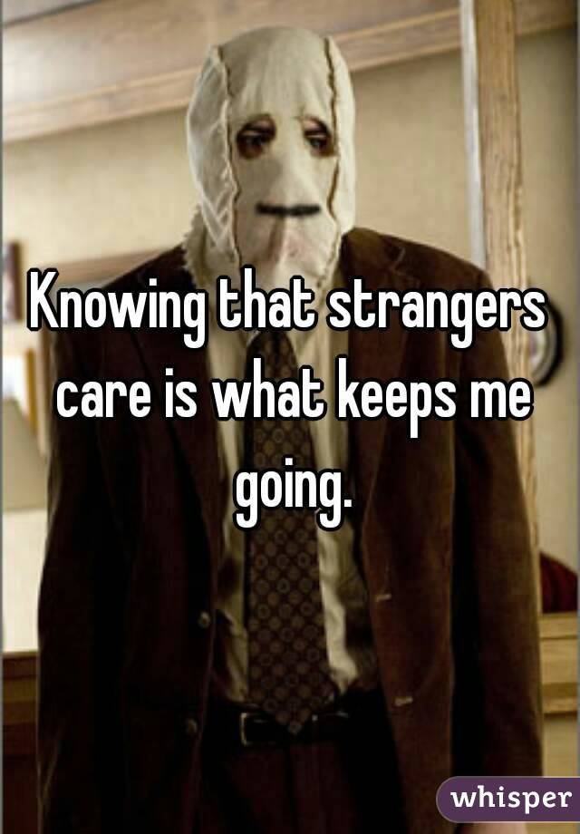 Knowing that strangers care is what keeps me going.