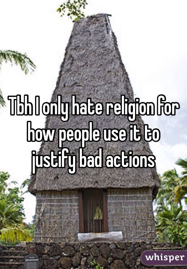 Tbh I only hate religion for how people use it to justify bad actions