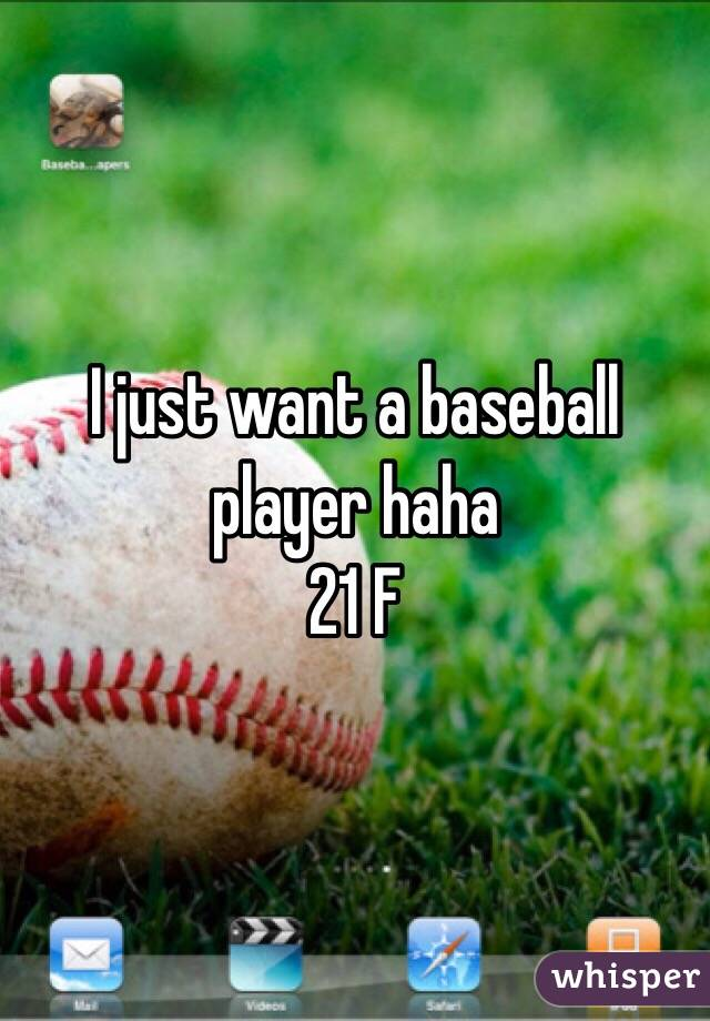 I just want a baseball player haha  21 F