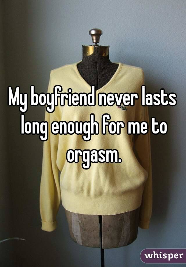 My boyfriend never lasts long enough for me to orgasm.