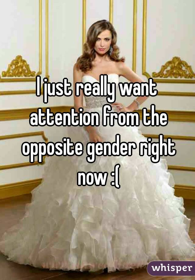 I just really want attention from the opposite gender right now :(