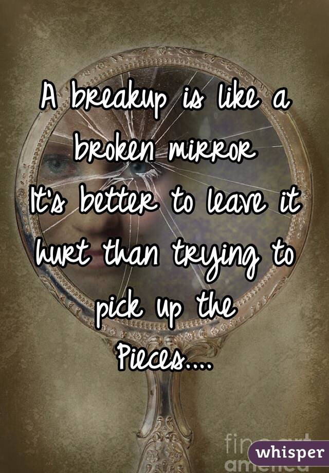 A breakup is like a broken mirror  It's better to leave it hurt than trying to pick up the  Pieces....
