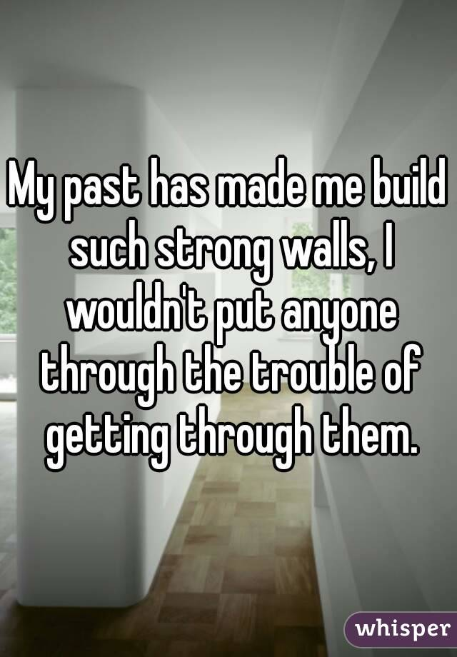 My past has made me build such strong walls, I wouldn't put anyone through the trouble of getting through them.