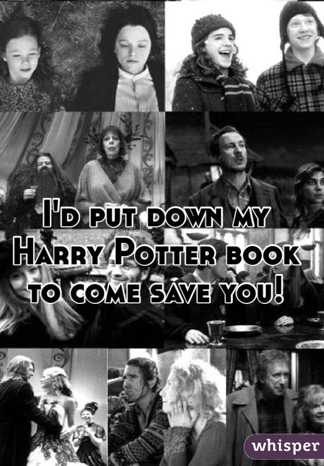 I'd put down my Harry Potter book to come save you!