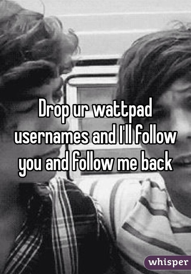 Drop ur wattpad usernames and I'll follow you and follow me back